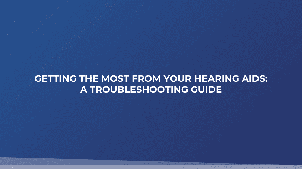 Getting the Most from Your Hearing Aids: a Troubleshooting Guide