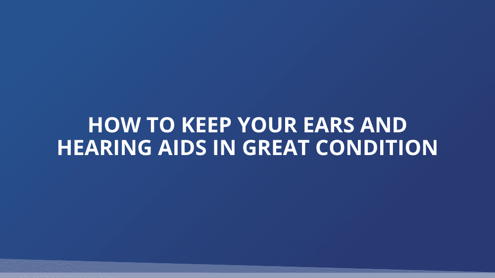 How to Keep Your Ears and Hearing Aids in Great Condition